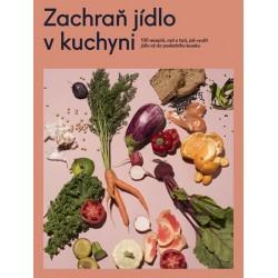 Zachraň jídlo v kuchyni - Kuchařka se 100 recepty, jak neplýtvat a ušetřit peníze a přírodu