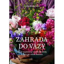 Zahrada do vázy - Jak si vypěstovat vlastní květiny k řezu po celou sezonu